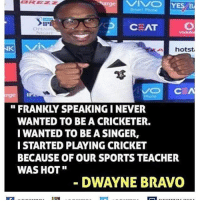"Memes, 🤖, and Ipa: CEAT  hotst,  CEA  rge IPA  FRANKLY SPEAKING I NEVER  WANTED TO BE A CRICKETER.  I WANTED TO BE ASINGER,  I STARTED PLAYING CRICKET  BECAUSE OF OUR SPORTS TEACHER  WAS HOT""  DWAYNE BRAVO Twitter: BLB247 Snapchat : BELIKEBRO.COM belikebro sarcasm meme Follow @be.like.bro"