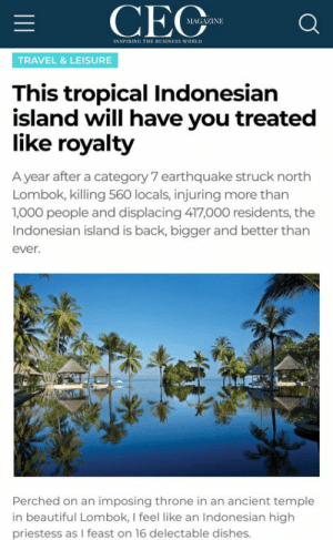 An interesting title: CEC  GAZINE  INSPIRING THE BUSINESS WORILD  TRAVEL & LEISURE  This tropical Indonesian  island will have you treated  like royalty  A year after a category 7 earthquake struck north  Lombok, killing 560 locals, injuring more than  1,000 people and displacing 417,000 residents, the  Indonesian island is back, bigger and better than  ever.  Perched on an imposing throne in an ancient temple  in beautiful Lombok, I feel like an Indonesian high  priestess as I feast on 16 delectable dishes. An interesting title