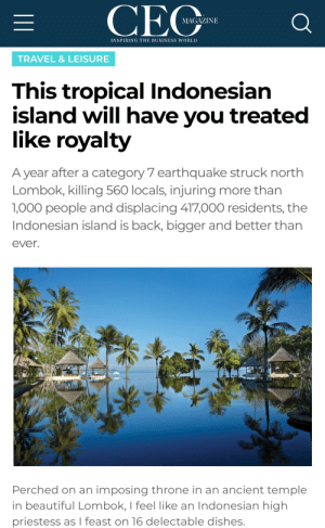 A lotta people dies but the resorts treat you so nice!! /s: CEC  MAGAZINE  INSPIRING THE BUSINESS WORLD  TRAVEL &LEISURE  This tropical Indonesian  island will have you treated  like royalty  A year after a category 7 earthquake struck north  Lombok, killing 560 locals, injuring more than  1,000 people and displacing 417,000 residents, the  Indonesian island is back, bigger and better than  ever.  Perched on an imposing throne in an ancient temple  in beautiful Lombok, I feel like an Indonesian high  priestess as I feast on 16 delectable dishes. A lotta people dies but the resorts treat you so nice!! /s