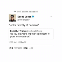 Donald Trump, Memes, and Camera: Cecil Baldwin Retweeted  Saeed Jones  @the ferocity  *looks directly at camera*  Donald J. Trump  areal Donald Trump  Are you allowed to impeach a president for  gross incompetence?  12:10 AM 16 May 17  1,148  RETWEETS 2,474  LIKES it just gets funnier - Amber