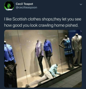 Clothes, Good, and Home: Cecil Teapot  @cecilteaspoon  TRIPTHETIT  I like Scottish clothes shops,they let you see  how good you look crawling home pished