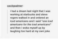 """A Dream, Starbucks, and Dreams: cecilgpalmer:  i had a dream last night that i was  working at starbucks and steve  rogers walked in and ordered an  iced americano and i said """"one iced  americano for the iced americano""""  and then i woke myself up by  laughing too hard at my own joke dreams https://t.co/DhdANMU6qO"""