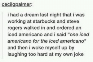 "A Dream, Starbucks, and Working: cecilgpalmer:  i had a dream last night that i was  working at starbucks and steve  rogers walked in and ordered an  iced americano and i said ""one iced  americano for the iced americano""  and then i woke myself up by  laughing too hard at my own joke"