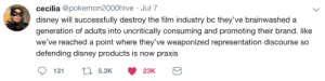Weaponized: cecilia @pokemon2000hive Jul 7  disney will successfully destroy the film industry bc they've brainwashed a  generation of adults into uncritically consuming and promoting their brand. like  we've reached a  point where they've weaponized representation discourse so  defending disney products is now praxis  5.3K  131  23K
