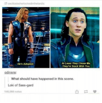 Memes, Avengers, and Marvel: ceciloisissherlockedinthetardis  At Least They chose Me.  He's Adopted.  They're Stuck With You.  Odin  What should have happened in this scene.  Loki of Sass-gard  146,066 notes the scene just got 1000 times better avengers mcu marvel thor loki thorodinson lokilaufeyson chrishemsworth tomhiddleston