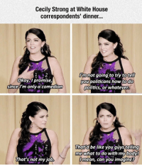 Be Like, Politics, and White House: Cecily Strong at White House  correspondents' dinner.  Okay,i promise,  since  imnot going to try totell  you politicans how todO  politics, or whatever.  m only.a comedian  thatd be like you quystelling  me what to do withimybody!  Jmean, can you imagines  That's not my job <p>Cecily Burning A Lot Of Politicians.</p>
