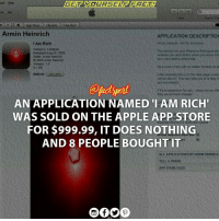 """Apple, Iphone, and Memes: ced Help  l Lh App Store Lifestyle IAm Rich  Armin Heinrich  APPLICATION DESCRIPTION  Art & Livestyle Not for everyone  I Am Rich  Category Lifestyle  The red icon on your iPhone or iPod touch alw  Released Aug 05, 2008  reminds you (and others when you show to  Seller Armin Heinrich  you were able to afford this  2008 Armin Heinrich  ersion 1.0  its a work of art wth no hidden function at al  0.1 MB  After pressing the (n an the main page a sec  S999,99  Buy APP  w be shown. This may help you to to stay ri  and successful.  if rs to expensive for you, check out my oth  they are all much cheaper,  AN APPLICATION NAMED IAM RICH'  WAS SOLD ON THE APPLE APP STORE  uines iPhone 20  FOR $999.99, IT DOES NOTHING  AND 8 PEOPLE BOUGHT IT  ALL APPLICATIONS BY ARMIN HEINRICH  TELL A FRIEND  APP STORE FAQS German coder ArminHeinrich sold eight copies of the app - six to Americans and two to Europeans. At $999.99 in the U.S. and €799.99 in the E.U., that's $5880 in net revenue for Heinrich - after Apple's 30% cut and roughly $2520 for Apple. Meanwhile, the Times article also confirms that Apple removed the app. And not Heinrich as with other apps it's removed, Apple didn't explain itself. Heinrich said """"I have no idea why they did it and am not aware of any violation of the rules to sell software on the App Store"""" Apple itunes Software"""