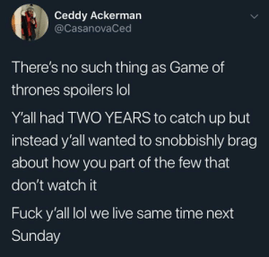 T-minus 2 days: Ceddy Ackerman  @CasanovaCed  There's no such thing as Game of  thrones spoilers lol  Y'all had TWO YEARS to catch up but  instead y'all wanted to snobbishly brag  about how you part of the few that  don't watch it  Fuck y'all lol we live same time next  Sunday T-minus 2 days