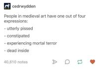 Common themes in medieval art: cedrwydden  People in medieval art have one out of four  expressions:  - utterly pissed  - constipated  experiencing mortal terror  dead inside  40,610 notes Common themes in medieval art