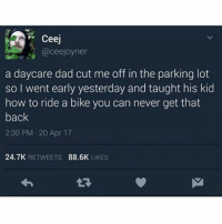 Dad, Memes, and Savage: Ceej  @cee Joyner  a daycare dad cut me off in the parking lot  so I went early yesterday and taught his kid  how to ride a bike you can never get that  back  2:30 PM 20 Apr 17  24.7K  RETWEETS  88.6K  LIKES Savage 😂😂