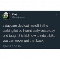 Dad, Memes, and Savage: Ceej  @ceejoyner  a daycare dad cut me off in the  parking lot so I went early yesterday  and taught his kid how to ride a bike  you can never get that back  4/20/17, 2:30 PM SO savage