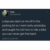 Af, Dad, and Memes: Ceej  @ceejoyner  a daycare dad cut me off in the  parking lot so I went early yesterday  and taught his kid how to ride a bike  you can never get that back  4/20/17, 2:30 PM Savage af