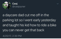 Dad, How To, and Never: Ceej  @ceejoyner  a daycare dad cut me off in the  parking lot so I went early yesterday  and taught his kid how to ride a bike  you can never get that back  4/20/17, 2:30 PM