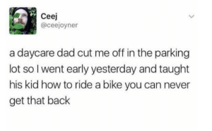 Dad, How To, and Never: Ceej  @ceejoyner  a daycare dad cut me off in the parking  lot so l went early yesterday and taught  his kid how to ride a bike you can never  get that back why's he done that?!