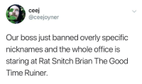 Snitch, Good, and Office: ceej  @ceejoyner  Our boss just banned overly specific  nicknames and the whole office is  staring at Rat Snitch Brian The Good  Time Ruiner. Every Office has one.