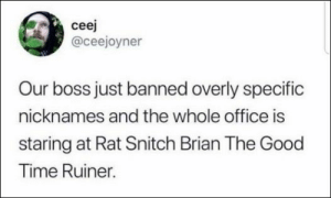 78 Pictures that will make you laugh out loud: ceej  @ceejoyner  Our boss just banned overly specific  nicknames and the whole office is  staring at Rat Snitch Brian The Good  Time Ruiner. 78 Pictures that will make you laugh out loud