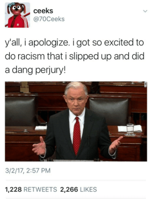 Racism, Got, and Did: ceeks  @70Ceeks  y'all, i apologize. i got so excited to  do racism that i slipped up and did  a dang perjury!  3/2/17, 2:57 PM  1,228 RETWEETS 2,266 LIKES