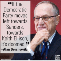 "On ""FOX & Friends Weekend,"" Alan Dershowitz warned against a further leftward shift in the Democratic Party.: CEIf the  Democratic  Party moves  left towards  Sanders  towards  Keith Ellison  it's doomed  Alan Dershowitz  ASSOCIATED PRESS  FOX  NEWS On ""FOX & Friends Weekend,"" Alan Dershowitz warned against a further leftward shift in the Democratic Party."