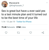 Have you ever?: CEL  Hussain  @KingHussain_7  Sex is great but have u ever said yes  to a last minute plan and it turned out  to be the best time of your life  1:14 13 Jan 19 Twitter for iPhone  75.4K Retweets 376K Likes Have you ever?