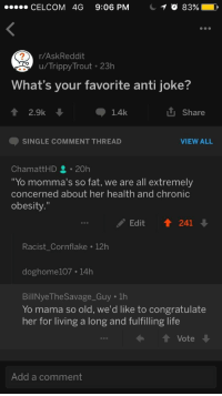 "Life, Savage, and Yo: CELCOM 4G 9:06 PM  r/AskReddit  u/Trippy Trout 23h  What's your favorite anti joke?  會2.9k  山Share  1.4k  SINGLE COMMENT THREAD  VIEW ALL  ChamattHD 20h  Yo momma's so fat, we are all extremely  concerned about her health and chronic  obesity.""  Edit ↑ 241  Racist Cornflake 12h  doghome107 14h  BillNye The Savage Guy 1h  Yo mama so old, we'd like to congratulate  her for living a long and fulfilling life  t Vote  Add a comment <p>Yo Mama&hellip; via /r/wholesomememes <a href=""http://ift.tt/2yBZ3F7"">http://ift.tt/2yBZ3F7</a></p>"