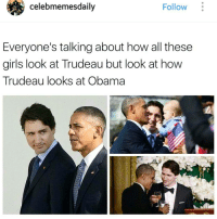 celebmemesdaily  Follow  Everyone's talking about how all these  girls look at Trudeau but look at how  Trudeau looks at Obama IM FUCKING DONE WITH YOU, INTERNET MEMES!!!!! 😭😭😭😭😭😭😭😭😭😂😂😂😂😂😂😂😭😭😭😭😭😭😭😭😭😭😩✌ - - pmstealyogirl justintrudeau mrcanada pmjustintrudeau