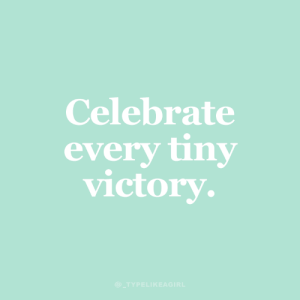 victory: Celebrate  every tiny  victory.  @TYPELIKEAGIRL