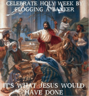 Jesus, What, and Holy Week: CELEBRATE HOLY WEEK BY  FLOGGING A BANKER  IT'S WHAT JESUS WOULD  HAVE DONE