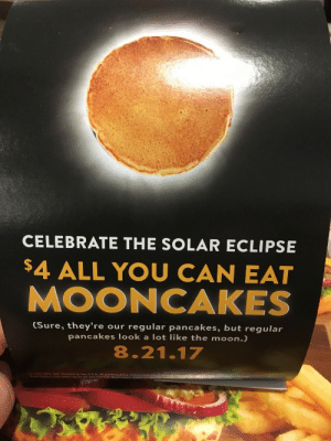 dennys:  crewdlydrawn:  Denny's for breakfast.    Also, this is beautiful.  temptingly beautiful but do not stare directly at it : CELEBRATE THE SOLAR ECLIPSE  $4 ALL YOU CAN EAT  MOONCAKES  (Sure, they're our regular pancakes, but regular  pancakes look a lot like the moon.)  8.21.17  251 O ALC Printed in tthe USA.At participating restau dennys:  crewdlydrawn:  Denny's for breakfast.    Also, this is beautiful.  temptingly beautiful but do not stare directly at it