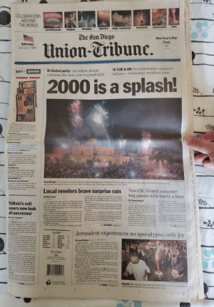 """Chicago, Church, and Confused: CELEBRATIONS  AROUND  THE WORLD  USA  ENGLAND  FRANCE  THE VATICAN  EGYPT  RUSSIA  CHINA  AUSTRALIA  The San Diego  New Year's Day  Final  Saturday  January 1, 2000  Union-Tribune.  35¢  Tax inctuded  Y2K A-OK: No catastrophic computer  failures -technology weathers scare.  Global party: Six billion people  celebrate the new year in grand style.  1999 2000  INSUDE TODAY  2000 is a splash!  MO  Three special sections inside to  day's paper offer an opportunity to  reflect on our lives over the past  1,000 years while we continue to en-  joy the celebration of the arrival of  the year 2000.  It isn't New Year everywhere  Hebrew, Islamic and Chinese cal  endars don't read 2O00. For mar  cultures, New Year's Eve was just  another day. B-1  Financial fortunes  Strong performances by high-tech  and telecom stock led San Diego  successes in a market year of haves  and have-nots. Business, C-1  Behind closed doors  From the Padres' decision to stay  in San Diego (in 1973) to the arrival  of the pro golf tour, San Diego's  sports landscape has been shaped  by many behind-the-scenes events.  Sports, D-1  It's finally here  The year 2000. How many times  have we heard, """"By the year 2000  ...? So how many of those predic  tions about the future were right?  Currents&Arts, E-1  We ate how many fish tacos?  NELVIN CEPEDA/Union-Tribune  San Diego: A five-minute fireworks display filled the midnight sky over Ballboa Park last night as 15,000 celebrants ignored persistent rain and wind  and packed the park's Prado for a New Year's Eve party, one of the largest celebrations in the region.  In many sections today, we offer an  almanac of facts to provide a snap-  shot of what life in our region is like  on this first day of 2000.  Yawn2K: Feared computer  bug passes with barely a buzz  Local revelers brave surprise rain  exploding over cities from Australia to England  and France,San Diegans headed out into a night  filled with the unusual and unwelcome """