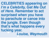 Fucking, Memes, and Celebrities: CELEBRITIES appearing on  I'm a Celebrity, Get Me Out  of Here. Remember to act  surprised when you have  to parachute or canoe into  the jungle. Even though  that's what happens every  fucking year.  Louise, Weymouth