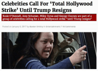 "Amy Schumer, Be Like, and Bitch: Celebrities Call For 'Total Hollywood  Strike' Until Trump Resigns  Rosie O'Donnell, Amy Schumer, Miley Cyrus and George Clooney are part of a  group of celebrities calling for a total Hollywood strike ""until Trump resigns""  Posted on January 9, 2017 by Baxter Dmitry in Entertainment// 16 Comments <p><a href=""https://libertybill.tumblr.com/post/155694392107/friendly-neighborhood-patriarch-impratical"" class=""tumblr_blog"">libertybill</a>:</p>  <blockquote><p><a href=""https://dr-algernop.tumblr.com/post/155693994538/impratical-termytherednosedbutterfly"" class=""tumblr_blog"">dr-algernop</a>:</p>  <blockquote><p><a href=""http://friendly-neighborhood-patriarch.tumblr.com/post/155693864182/termytherednosedbutterfly-alaija"" class=""tumblr_blog"">friendly-neighborhood-patriarch</a>:</p><blockquote> <p><a href=""http://impratical.tumblr.com/post/155693374568/termytherednosedbutterfly-alaija"" class=""tumblr_blog"">impratical</a>:</p> <blockquote> <p><a href=""http://termytherednosedbutterfly.tumblr.com/post/155692571230/alaija-the-realest-asami"" class=""tumblr_blog"">termytherednosedbutterfly</a>:</p> <blockquote> <p><a href=""http://alaija.tumblr.com/post/155690499288/diarrheaworldstarhiphop-the-orthodox-autocrat"" class=""tumblr_blog"">alaija</a>:</p> <blockquote> <p><a href=""http://the-realest-asami.tumblr.com/post/155687433082/the-orthodox-autocrat-never-more-have-i-wanted"" class=""tumblr_blog"">the-realest-asami</a>:</p> <blockquote> <p><a href=""http://diarrheaworldstarhiphop.tumblr.com/post/155687400703/never-more-have-i-wanted-trump-to-reign-as-eternal"" class=""tumblr_blog"">diarrheaworldstarhiphop</a>:</p> <blockquote> <p><a href=""http://the-orthodox-autocrat.tumblr.com/post/155685901351/never-more-have-i-wanted-trump-to-reign-as-eternal"" class=""tumblr_blog"">the-orthodox-autocrat</a>:</p>  <blockquote><p>never more have I wanted Trump to reign as eternal monarch.</p></blockquote>  <p>BITCH. I. HOPE. YOU. FUCKIN. DO.</p> </blockquote> <h2> <i><b>BOI HE BOUTTA DO IT</b></i><br/></h2> </blockquote> <p>They'll be like the ones that moved to Canada?</p> </blockquote>  <p>Please do it Hollywood. Can't wait to let those starving actors and actresses that are begging for a role get a chance.</p> </blockquote> <p>Let them do it, and see how long they last. </p> </blockquote> <p>8 MORE YEARS</p> </blockquote> <p><a class=""tumblelog"" href=""https://tmblr.co/mIiX85InXZ_5gFO1XlH6zKA"">@libertybill</a></p><p>Remember when you said, and I'm paraphrasing, that the only solace you got in the election is Hillary supporters made you them her more than trump? Is this what you were talking about?<br/></p></blockquote>  <p>This is exactly what I'm talking about.</p></blockquote>  <p>&ldquo;Total Hollywood strike&rdquo; yeah freaking right. Like these people are going to give up their livelihood on principle. Just like all of them immigrated to Canada.</p>"
