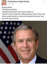 LMFAOO Celebrities In High School: Celebrities In High School  2 hrs.  George Bush  -chemistry teacher  -assigns homework but never checks it  -doesn't know what he's talking about half of the time  -does experiments to convince students that jet fuel  can melt steel beams LMFAOO Celebrities In High School
