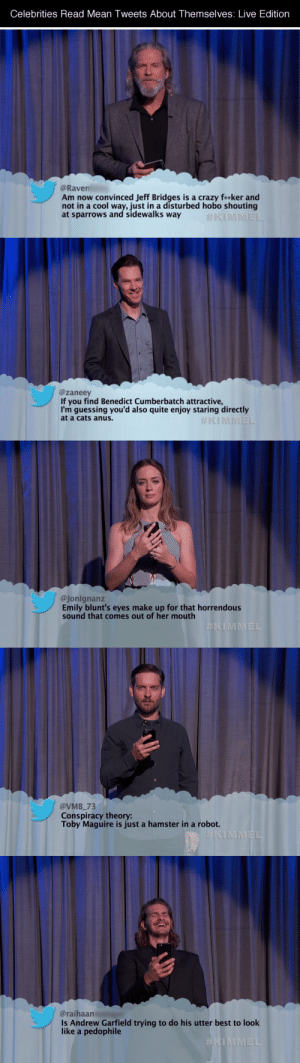 "tastefullyoffensive:  Video: Celebrities Read Mean Tweets About Themselves: Live EditionNot shown: Kristen Bell, Dwayne ""The Rock"" Johnson, Bette Midler, Liam Neeson, Salma Hayek, Jack Black, Halle Berry, Naomi Watts, and George Clooney. : Celebrities Read Mean Tweets About Themselves: Live Edition  @Raven  Am now convinced Jeff Bridges is a crazy fa*ker and  not in a cool way, just in a disturbed hobo shouting  at sparrows and sidewalks way  #KIMMEL   @zaneey  If you find Benedict Cumberbatch attractive,  I'm guessing you'd also quite enjoy staring directly  at a cats anus.  #KIMMEL   @Jonlgnanz  Emily blunt's eyes make up for that horrendous  sound that comes out of her mouth  #KIMMEL   @VMB_73  Conspiracy theory:  Toby Maguire is just a hamster in a robot.  KIMMEL   @raihaan  Is Andrew Garfield trying to do his utter best to look  like a pedophile  tastefullyoffensive:  Video: Celebrities Read Mean Tweets About Themselves: Live EditionNot shown: Kristen Bell, Dwayne ""The Rock"" Johnson, Bette Midler, Liam Neeson, Salma Hayek, Jack Black, Halle Berry, Naomi Watts, and George Clooney."