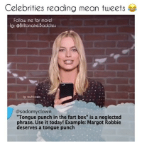"""Memes, Margot Robbie, and Mean: Celebrities reading mean tweets  Follow me for morel  lg: @Billionaire Baddies  lg: rauhlcode  @sodomyclown  Tongue punch in the fart box"""" is a neglected  phrase. Use it today! Example: Margot Robbie  deserves a tongue punch"""