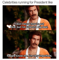 Funny, Meme, and How To: Celebrities running for President like  Idon't  this, but l'm kind ofabig deal.  know how to put  I'm Kind ofabig  Reople know me., Tm very important. Maybe I'll be the first meme making president (@masipopal)