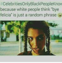 "Bye Felicia, Memes, and White People:  #celebritiesOnlyBlackPeopleKnov  because white people think ""bye  felicia"" is just a random phrase Bet y'all didn't even know ."