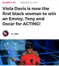 """Memes, Oscars, and 🤖: CELEBRITY XO  FEBRUARY 27, 2017  Viola Davis is now the  first black woman to win  an Emmy, Tony and  Oscar for ACTING!  A. LINX Congrats ViolaDavis! 🙌👏✊ With the win for her work in the 2016 film """"Fences,"""" Davis becomes the 23rd person to complete the so-called triple crown of acting, which is the term used to describe actors and actresses who have won at least one competitive acting award at the Oscars, the Emmys and the Tonys. She is the first black woman to do so. violadavis oscars2017 -"""