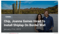 Politics, Design, and Chip: Celebs  Chip, Joanna Gaines Hired To  Install Shiplap On Border Wall  January 21st, 2019
