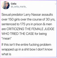 LIKE our page Feminist News for more!: Celia  @_celia_marie  Sexual predator Larry Nassar assaults  over 150 girls over the course of 30 yrs,  sentenced to 175 yrs in prison & men  are CRITICIZING THE FEMALE JUDGE  WHO TRIED THE CASE for being  mean  If this isn't the entire fucking problem  wrapped up in a shit bow l don't know  what is LIKE our page Feminist News for more!