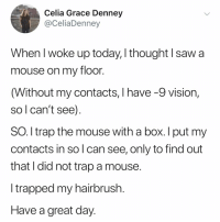 Saw, Trap, and Vision: Celia Grace Denney  @CeliaDenney  hen I woke up today, l thought I saw a  mouse on my floo  (Without my contacts, I have -9 vision,  so l can't see)  SO. l trap the mouse with a box. I put my  contacts in so l can see, only to find out  that I did not trap a mouse  I trapped my hairbrush  Have a great day tag someone who NEEDS their glasses