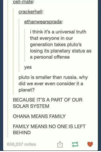 Memes, Left Behind, and Pluto: Cell ate  cracker hel  ethanwearsprada:  i think it's a universal truth  that everyone in our  generation takes pluto's  losing its planetary status as  a personal offense  yes  pluto is smaller than russia. why  did we ever even consider it a  planet?  BECAUSE IT'S A PART OF OUR  SOLAR SYSTEM  OHANA MEANS FAMILY  FAMILY MEANS NO ONE IS LEFT  BEHIND  608,237 notes