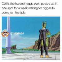 Lol, Meme, and Memes: Cell is the hardest nigga ever, posted up irn  one spot for a week waiting for niggas to  come run his fade  @YABOYROSHI Throwback meme but still factual lol. You guys think Cell would have been better to bring back for the TOP? I mean he DOES have saiyan cells and benefits from the same zenkai boost 🤔🤔