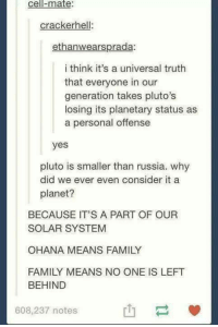 Memes, Left Behind, and Pluto: Cell-mate:  cracker hel  ethan wearsprada:  i think it's a universal truth  that everyone in our  generation takes pluto's  losing its planetary status as  a personal offense  yes  pluto is smaller than russia. why  did we ever even consider it a  planet?  BECAUSE IT'S A PART OF OUR  SOLAR SYSTEM  OHANA MEANS FAMILY  FAMILY MEANS NO ONE IS LEFT  BEHIND  608,237 notes