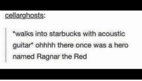 meirl: cellarghosts  walks into starbucks with acoustic  guitar ohhhh there once was a hero  named Ragnar the Red meirl