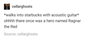 I mean who hasnt done this before?: cellarghosts  *walks into starbucks with acoustic guitar*  ohhhh there once was a hero named Ragnar  the Red  Source: cellarghosts I mean who hasnt done this before?