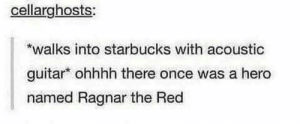 who came riding to Whiterun from old Roriksteeeead: cellarghosts:  *walks into starbucks with acoustic  guitar ohhhh there once was a hero  named Ragnar the Red  who came riding to Whiterun from old Roriksteeeead
