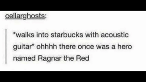 meirl by VarysIsAMermaid69 MORE MEMES: cellarghosts  walks into starbucks with acoustic  guitar ohhhh there once was a hero  named Ragnar the Red meirl by VarysIsAMermaid69 MORE MEMES
