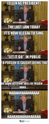 "Hahahahahahahaha: CELLENAS PRESIDENT  THE LAST LAW TODAY  IT'S NOWILLEGAL TO SING  ""LET IT GO IN PUBLIC  A PERSON IS CAUGHT DOING THA  ISBANKACCOUNT WILL BE FROZEN  HAHA.  HAAAAHAAAAHAAAA  HAHAHAHAHAHAHAHA"