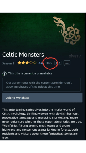 I just stumbled upon the world's oldest TV series!: Celtic Monsters  xiveTv  ★★☆☆ (33) 1899 1 E  Season 1  This title is currently unavailable  Our agreements with the content provider don't  allow purchases of this title at this time.  Add to Watchlist  This entertaining series dives into the murky world of  Celtic mythology, thrilling viewers with devilish humour,  provocative language and menacing storytelling. You're  never quite sure whether these supernatural tales are true.  With fairies flitting around small towns and along  highways, and mysterious giants lurking in forests, both  residents and visitors swear these fantastical stories are  true. I just stumbled upon the world's oldest TV series!