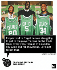 Draymond takes the Paul Pierce beef to another level.: CELTICS d 5  CELTICS Ls  34  People tend to forget he was struggling  to get to the playoffs, was on the trade  block every year, then all of a sudden  Ray Allen and KG showed up. Let's not  forget that.  H/T DRAY DAY PODCAST  DRAYMOND GREEN ON  PAUL PIERCE  b/r Draymond takes the Paul Pierce beef to another level.
